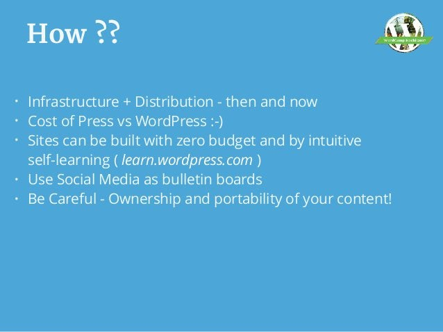 How ?? • Infrastructure + Distribution - then and now • Cost of Press vs WordPress :-) • Sites can be built with zero budg...