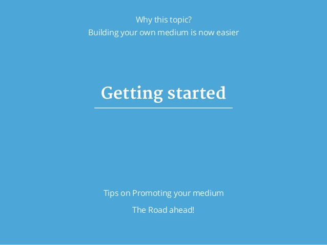 Why this topic? Building your own medium is now easier Getting started Tips on Promoting your medium The Road ahead!
