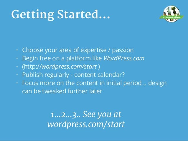 Getting Started… • Choose your area of expertise / passion • Begin free on a platform like WordPress.com • (http://wordpre...