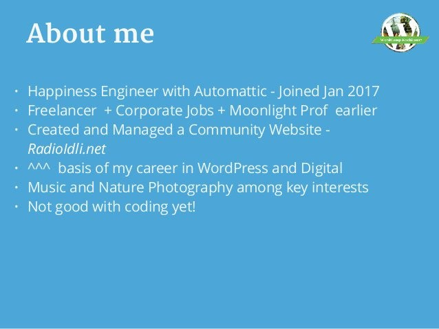 About me • Happiness Engineer with Automattic - Joined Jan 2017 • Freelancer + Corporate Jobs + Moonlight Prof earlier • C...