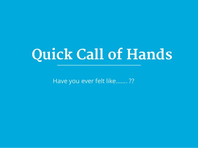 Quick Call of Hands Have you ever felt like……. ??