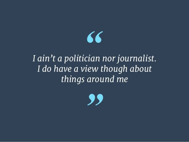 """"""" """" I ain't a politician nor journalist.  I do have a view though about   things around me"""