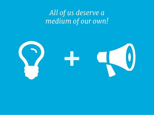 All Of Us Deserve A Medium Of Our Own!