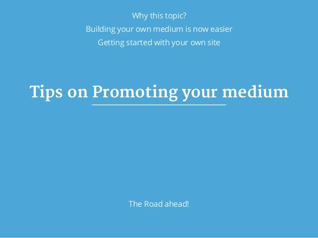Why this topic? Building your own medium is now easier Tips on Promoting your medium The Road ahead! Getting started with ...