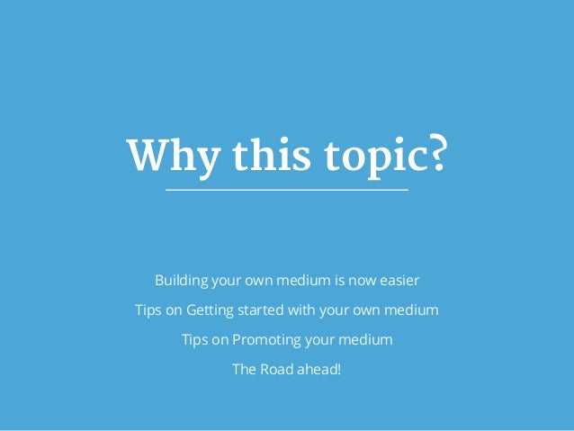 Why this topic? Building your own medium is now easier Tips on Getting started with your own medium Tips on Promoting your...