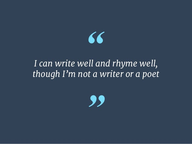 """"""" """" I can write well and rhyme well,   though I'm not a writer or a poet"""