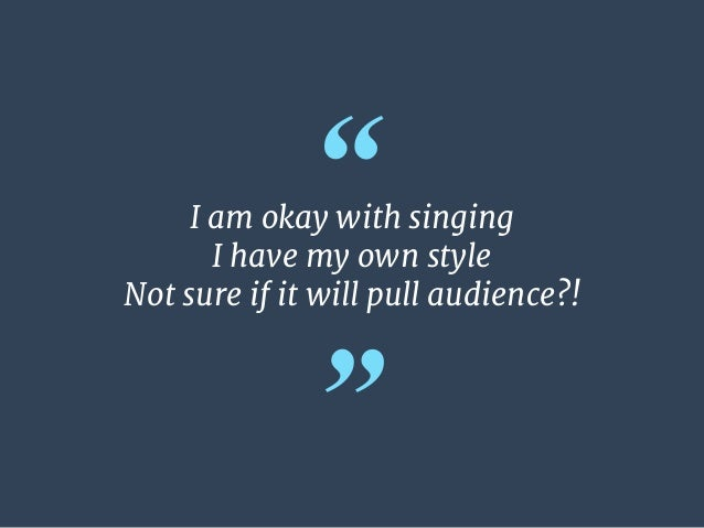 """"""" """" I am okay with singing   I have my own style   Not sure if it will pull audience?!"""