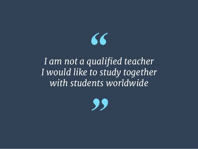 """"""" """" I am not a qualified teacher  I would like to study together   with students worldwide"""