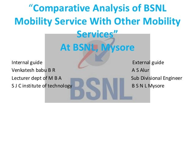 """""""Comparative Analysis of BSNLMobility Service With Other MobilityServices""""At BSNL, MysoreInternal guide External guideVenk..."""