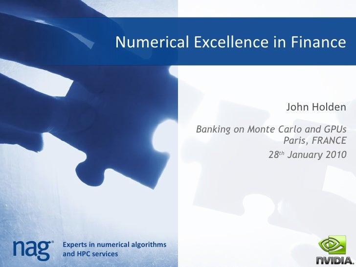 Numerical Excellence in Finance John Holden <ul><li>Banking on Monte Carlo and GPUs Paris, FRANCE </li></ul><ul><li>28 th ...
