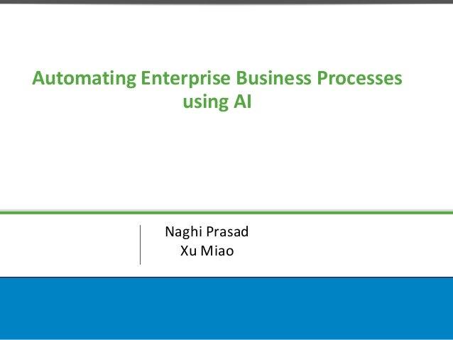 Automating Enterprise Business Processes using AI Naghi Prasad Xu Miao