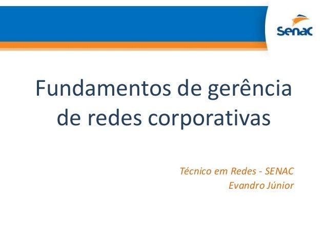 Fundamentos de gerência  de redes corporativas            Técnico em Redes - SENAC                      Evandro Júnior
