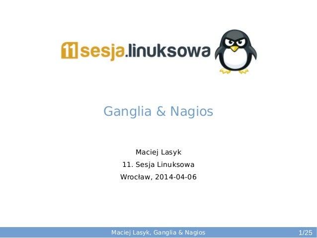 Maciej Lasyk, Ganglia & Nagios Maciej Lasyk 11. Sesja Linuksowa Wrocław, 2014-04-06 1/25 Ganglia & Nagios