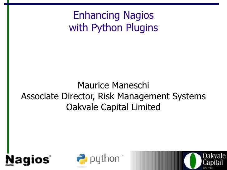 Enhancing Nagios with Python Plugins Maurice Maneschi Associate Director, Risk Management Systems Oakvale Capital Limited