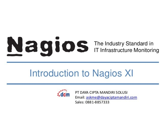 The Industry Standard in IT Infrastructure Monitoring Introduction to Nagios XI PT DAYA CIPTA MANDIRI SOLUSI Email: askme@...