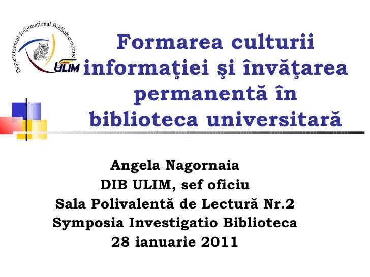 Formarea culturii informaţiei şi învăţarea permanentă în biblioteca universitară Angela Nagornaia DIB ULIM, sef oficiu Sal...