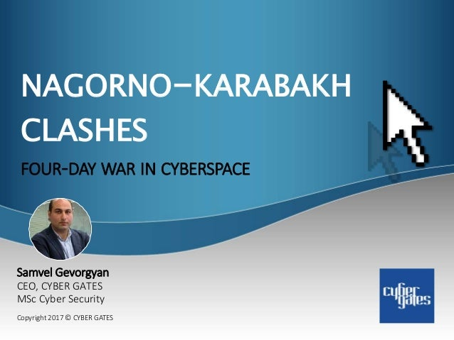 NAGORNO-KARABAKH CLASHES FOUR-DAY WAR IN CYBERSPACE Copyright 2017 © CYBER GATES Samvel Gevorgyan CEO, CYBER GATES MSc Cyb...