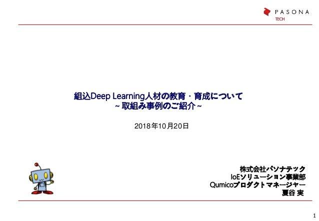 組込Deep Learning人材の教育・育成について ~取組み事例のご紹介~ 株式会社パソナテック IoEソリューション事業部 Qumicoプロダクトマネージャー 夏谷 実 1 2018年10月20日
