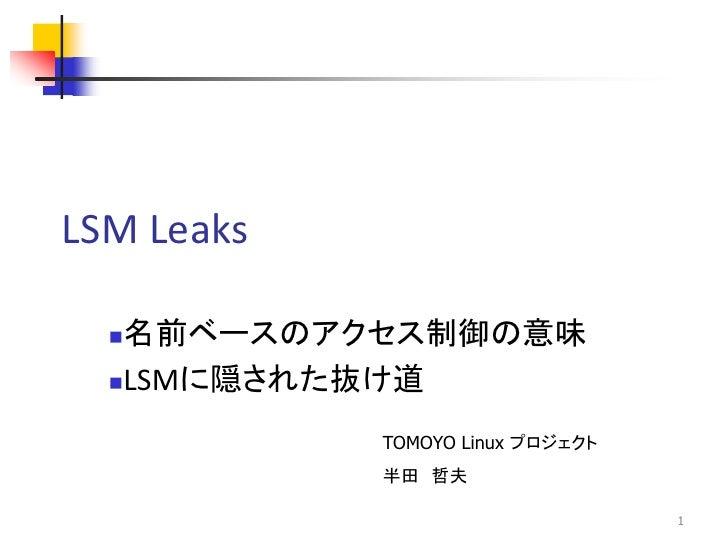 LSM Leaks  名前ベースのアクセス制御の意味  LSMに隠された抜け道            TOMOYO Linux プロジェクト            半田 哲夫                                  1