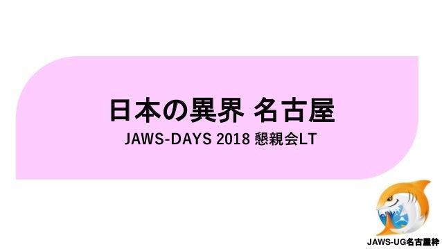日本の異界 名古屋 JAWS-DAYS 2018 懇親会LT JAWS-UG名古屋枠