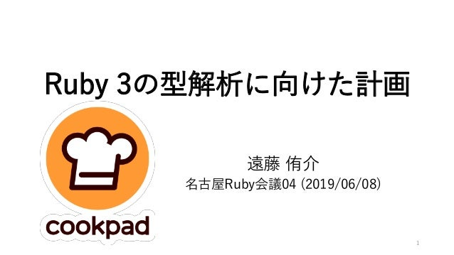 Ruby 3の型解析に向けた計画 遠藤 侑介 名古屋Ruby会議04 (2019/06/08) 1