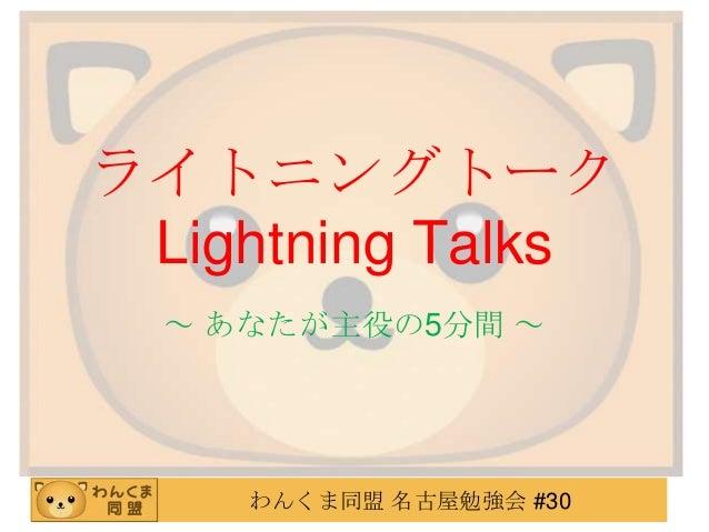 ライトニングトーク Lightning Talks ~ あなたが主役の5分間 ~  わんくま同盟 名古屋勉強会 #30