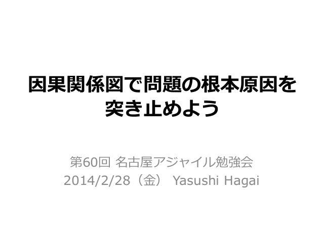 因果関係図で問題の根本原因を 突き止めよう 第60回 名古屋アジャイル勉強会 2014/2/28(金) Yasushi Hagai