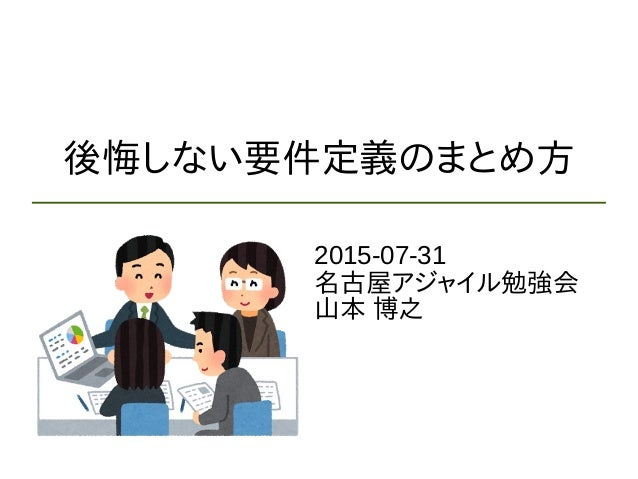 後悔しない要件定義のまとめ方 2015-07-31 名古屋アジャイル勉強会 山本 博之