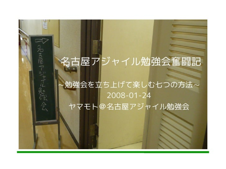 名古屋アジャイル勉強会奮闘記  ~勉強会を立ち上げて楽しむ七つの方法~        2008-01-24  ヤマモト@名古屋アジャイル勉強会