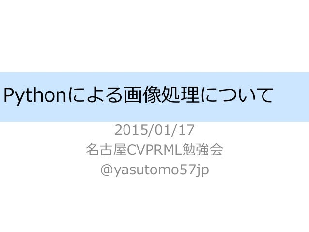 Pythonによる画像処理について 2015/01/17 名古屋CVPRML勉強会 @yasutomo57jp