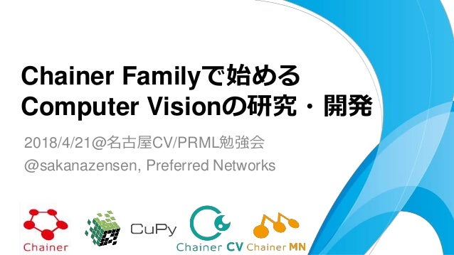 2018/4/21@名古屋CV/PRML勉強会 @sakanazensen, Preferred Networks Chainer Familyで始める Computer Visionの研究・開発