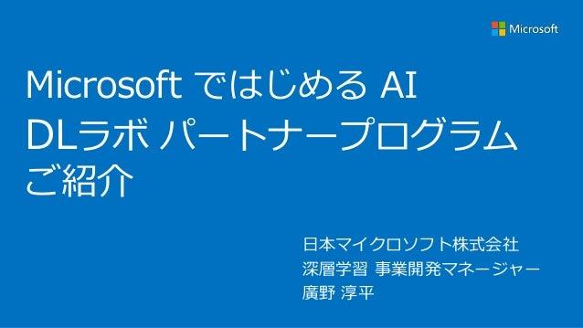 Microsoft ではじめる AI DLラボ パートナープログラム ご紹介 日本マイクロソフト株式会社 深層学習 事業開発マネージャー 廣野 淳平