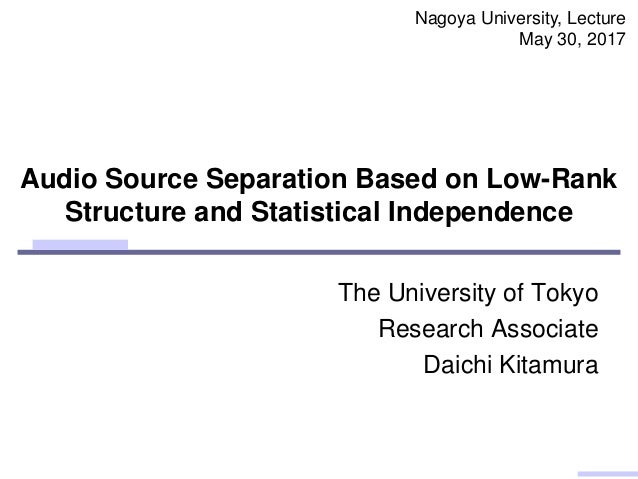 Audio Source Separation Based on Low-Rank Structure and Statistical Independence The University of Tokyo Research Associat...
