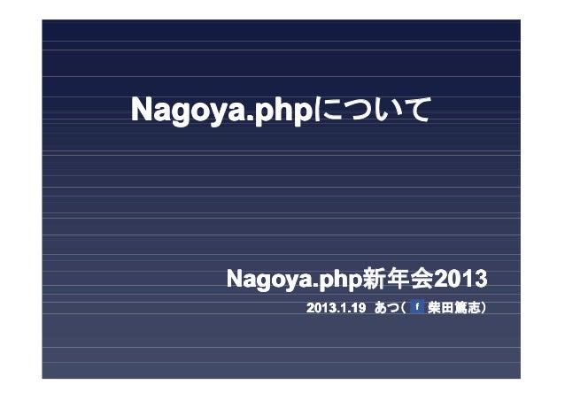 Nagoya.phpについて    Nagoya.php新年会2013         2013.1.19 あつ(   柴田篤志)         2013.1.19