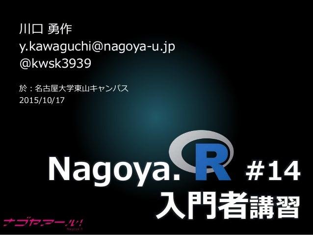 Nagoya. #14 入門者講習 川口 勇作 y.kawaguchi@nagoya-u.jp @kwsk3939 於:名古屋大学東山キャンパス 2015/10/17