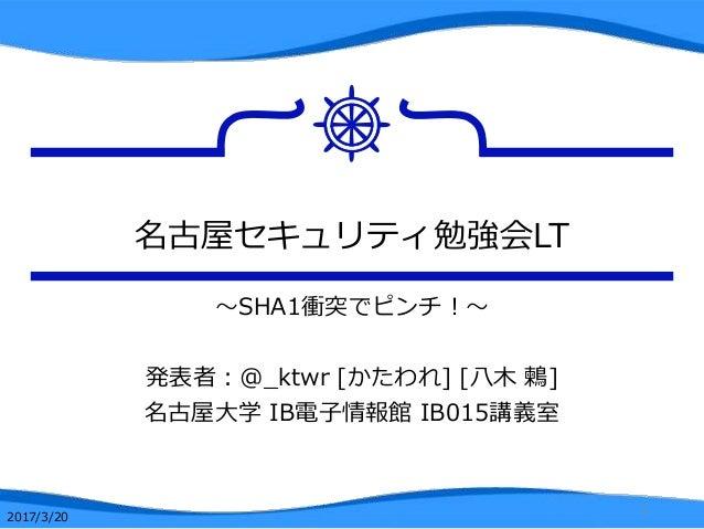 名古屋セキュリティ勉強会LT ~SHA1衝突でピンチ!~ 発表者:@_ktwr [かたわれ] [八木 鶫] 名古屋大学 IB電子情報館 IB015講義室 1 2017/3/20