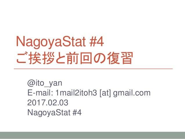 NagoyaStat #4 ご挨拶と前回の復習 @ito_yan E-mail: 1mail2itoh3 [at] gmail.com 2017.02.03 NagoyaStat #4