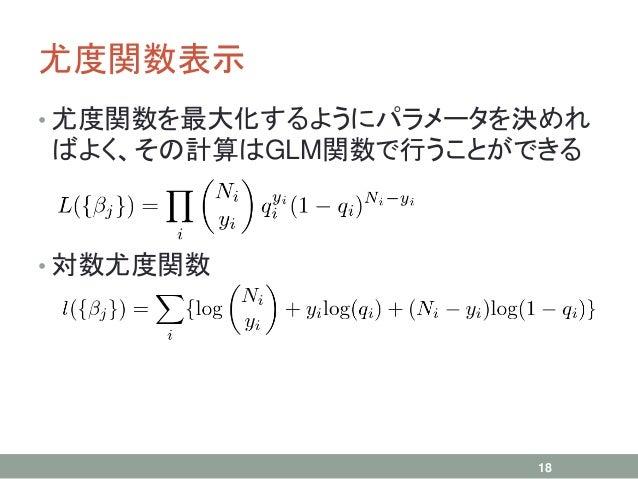 尤度関数表示 • 尤度関数を最大化するようにパラメータを決めれ ばよく、その計算はGLM関数で行うことができる • 対数尤度関数 18