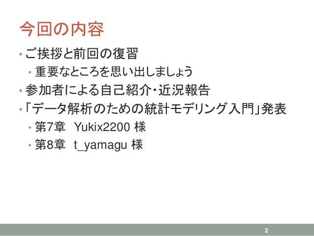 今回の内容 • ご挨拶と前回の復習 • 重要なところを思い出しましょう • 参加者による自己紹介・近況報告 • 「データ解析のための統計モデリング入門」発表 • 第7章 Yukix2200 様 • 第8章 t_yamagu 様 2