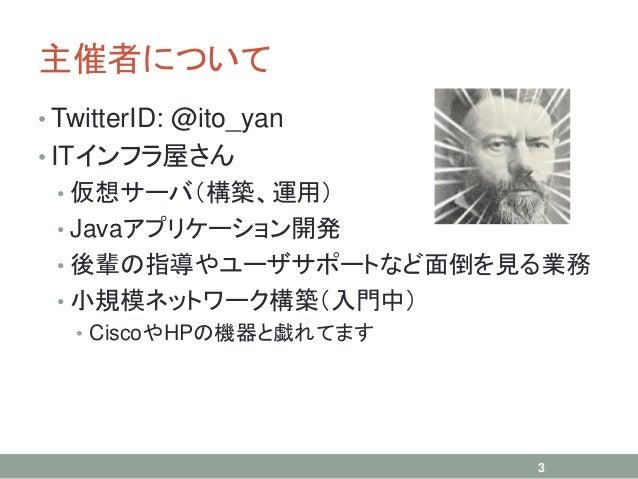 主催者について • TwitterID: @ito_yan • ITインフラ屋さん • 仮想サーバ(構築、運用) • Javaアプリケーション開発 • 後輩の指導やユーザサポートなど面倒を見る業務 • 小規模ネットワーク構築(入門中) • Ci...