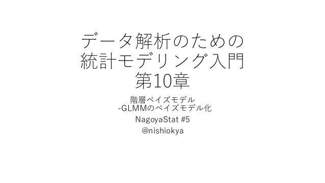 データ解析のための 統計モデリング入門 第10章 階層ベイズモデル -GLMMのベイズモデル化 NagoyaStat #5 @nishiokya