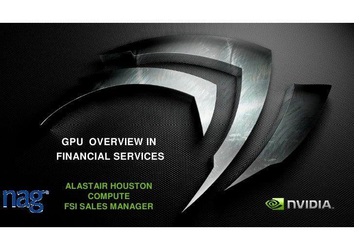 GPU OVERVIEW IN FINANCIAL SERVICES   ALASTAIR HOUSTON       COMPUTE  FSI SALES MANAGER