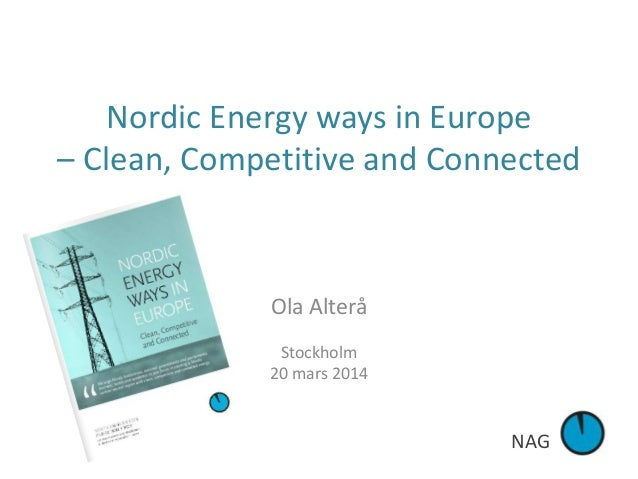 NAG Nordic Energy ways in Europe – Clean, Competitive and Connected Ola Alterå Stockholm 20 mars 2014