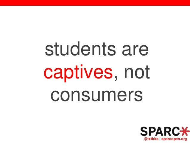 @txtbks   sparcopen.org students are captives, not consumers