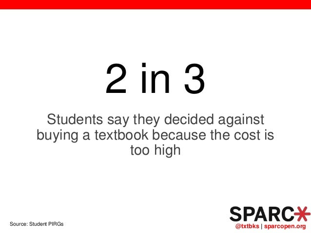 @txtbks   sparcopen.org 2 in 3 Students say they decided against buying a textbook because the cost is too high Source: St...