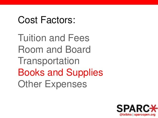 @txtbks   sparcopen.org Cost Factors: Tuition and Fees Room and Board Transportation Books and Supplies Other Expenses