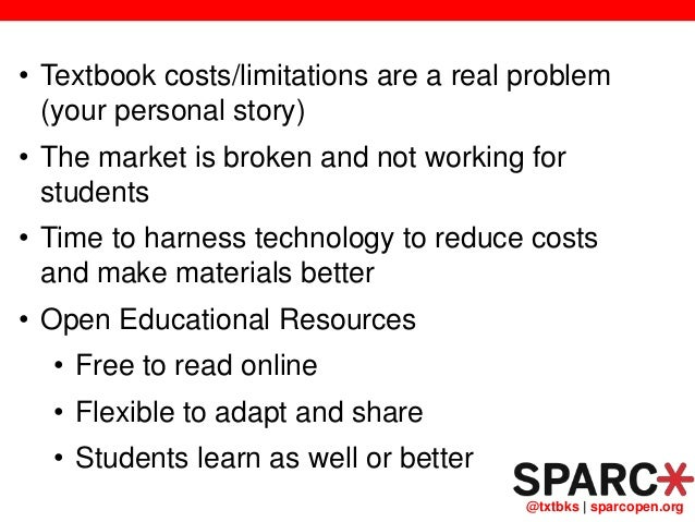 @txtbks   sparcopen.org • Textbook costs/limitations are a real problem (your personal story) • The market is broken and n...