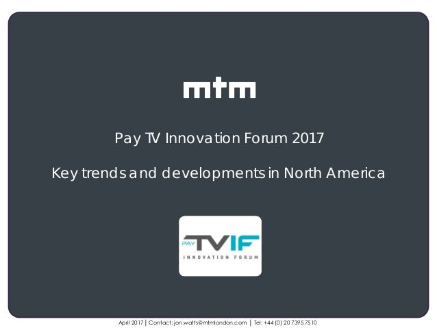 Client logo April 2017│ Contact: jon.watts@mtmlondon.com │ Tel: +44 (0) 20 7395 7510 Pay TV Innovation Forum 2017 Key tren...