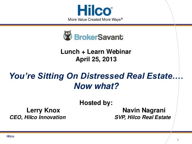 HilcoLunch + Learn WebinarApril 25, 2013You're Sitting On Distressed Real Estate….Now what?Hosted by:Lerry Knox Navin Nagr...