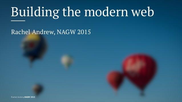 Building the modern web Rachel Andrew, NAGW 2015 Rachel Andrew, NAGW 2015
